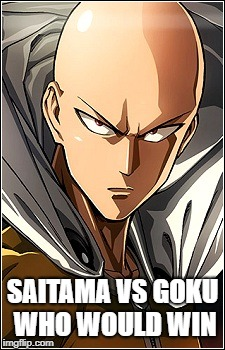 Saitama is a Beast | SAITAMA VS GOKU WHO WOULD WIN | image tagged in one punch man,dragon ball | made w/ Imgflip meme maker