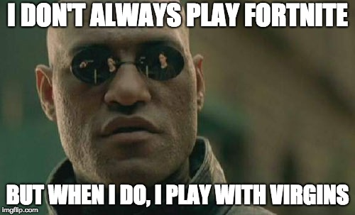 Matrix Morpheus Meme | I DON'T ALWAYS PLAY FORTNITE BUT WHEN I DO, I PLAY WITH VIRGINS | image tagged in memes,matrix morpheus | made w/ Imgflip meme maker