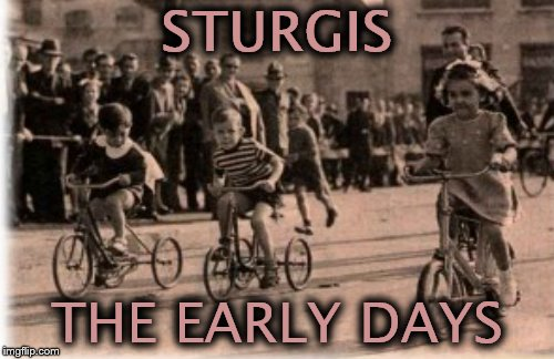 Born to be chiiiiiiiiiiiild.... | STURGIS THE EARLY DAYS | image tagged in memes,sturgis,happy harleydays | made w/ Imgflip meme maker