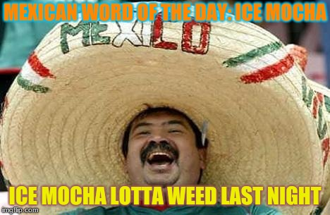 Get It Now From StarBucks | MEXICAN WORD OF THE DAY: ICE MOCHA ICE MOCHA LOTTA WEED LAST NIGHT | image tagged in memes,juan,ice mocha | made w/ Imgflip meme maker