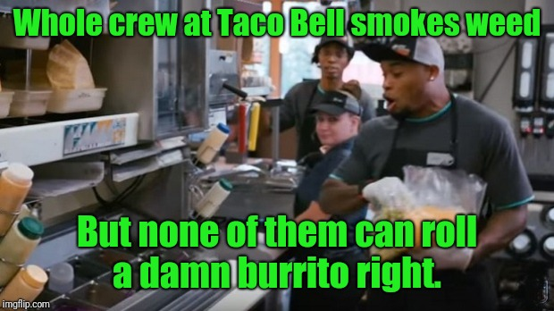 Roll it right | Whole crew at Taco Bell smokes weed But none of them can roll a damn burrito right. | image tagged in taco bell,weed,smoke weed everyday,fast food,marijuana | made w/ Imgflip meme maker