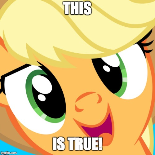 Saayy applejack | THIS IS TRUE! | image tagged in saayy applejack | made w/ Imgflip meme maker