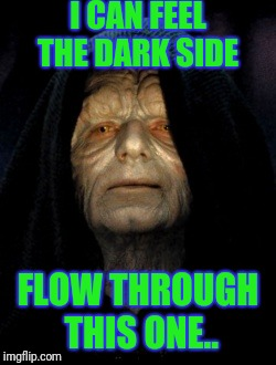 I CAN FEEL THE DARK SIDE FLOW THROUGH THIS ONE.. | made w/ Imgflip meme maker