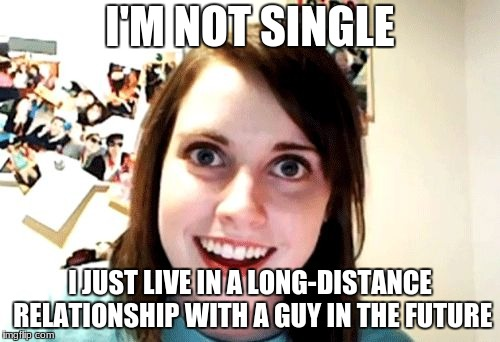 I'M NOT SINGLE I JUST LIVE IN A LONG-DISTANCE RELATIONSHIP WITH A GUY IN THE FUTURE | image tagged in over attached girlfriend | made w/ Imgflip meme maker