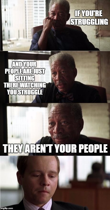 Morgan Freeman Good Luck |  IF YOU'RE STRUGGLING; AND YOUR PEOPLE ARE JUST SITTING THERE WATCHING YOU STRUGGLE; THEY AREN'T YOUR PEOPLE | image tagged in memes,morgan freeman good luck,random,stupid people,people | made w/ Imgflip meme maker