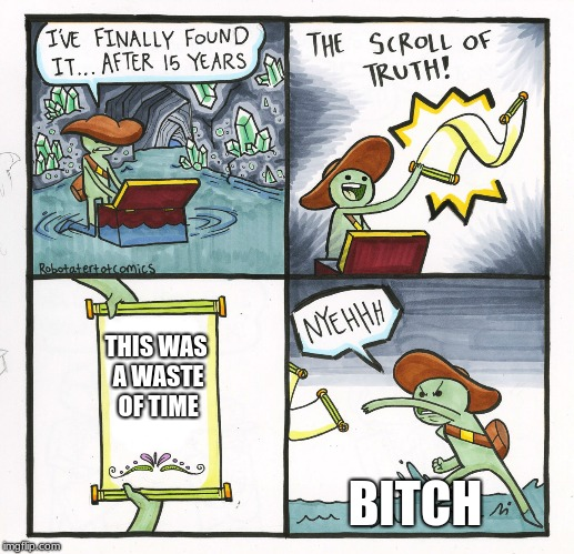 The Scroll Of Truth Meme | THIS WAS A WASTE OF TIME B**CH | image tagged in memes,the scroll of truth | made w/ Imgflip meme maker