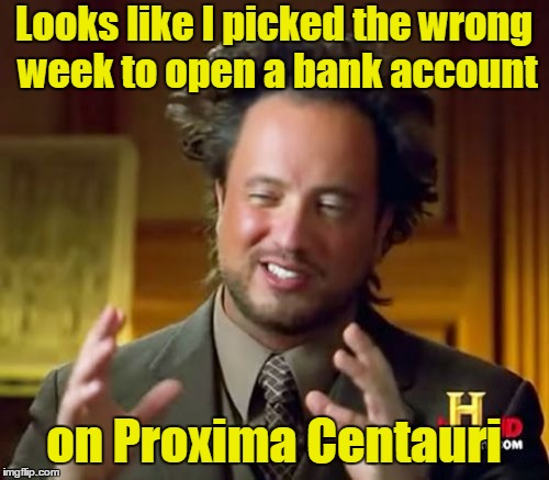 Ancient Aliens Meme | Looks like I picked the wrong week to open a bank account on Proxima Centauri | image tagged in memes,ancient aliens | made w/ Imgflip meme maker