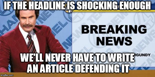 Breaking News | IF THE HEADLINE IS SHOCKING ENOUGH WE'LL NEVER HAVE TO WRITE AN ARTICLE DEFENDING IT | image tagged in breaking news | made w/ Imgflip meme maker