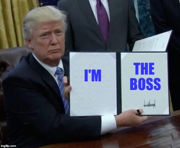 Trump Bill Signing Meme | I'M THE BOSS | image tagged in memes,trump bill signing | made w/ Imgflip meme maker