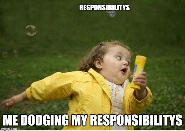 Chubby Bubbles Girl Meme | RESPONSIBILITYS ME DODGING MY RESPONSIBILITYS | image tagged in memes,chubby bubbles girl | made w/ Imgflip meme maker