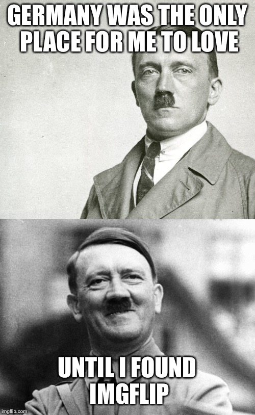 I randomly found both pictures in my gallery... |  GERMANY WAS THE ONLY PLACE FOR ME TO LOVE; UNTIL I FOUND IMGFLIP | image tagged in hitler,laughing hitler,unbreaklp,imgflip,hitler laugh | made w/ Imgflip meme maker