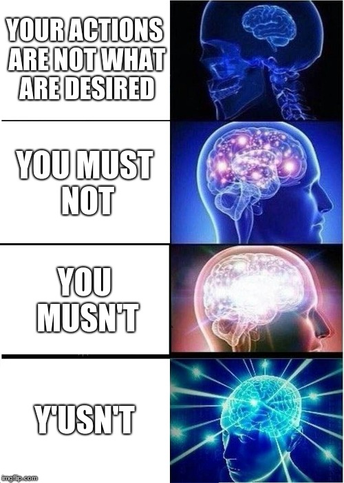 me as an english teacher part 5 | YOUR ACTIONS ARE NOT WHAT ARE DESIRED YOU MUST NOT YOU MUSN'T Y'USN'T | image tagged in memes,expanding brain | made w/ Imgflip meme maker