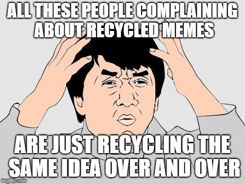 Oh the Irony | ALL THESE PEOPLE COMPLAINING ABOUT RECYCLED MEMES ARE JUST RECYCLING THE SAME IDEA OVER AND OVER | image tagged in jackie chan wtf color,irony,memes,funny | made w/ Imgflip meme maker