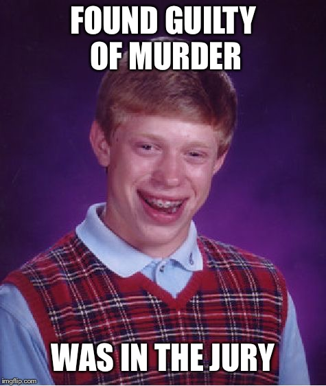 Bad Luck Brian | FOUND GUILTY OF MURDER WAS IN THE JURY | image tagged in memes,bad luck brian,yung mung,jury,guilty | made w/ Imgflip meme maker
