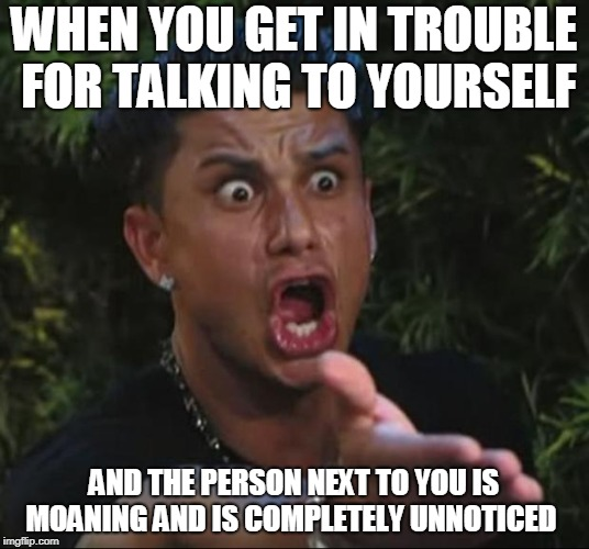 DJ Pauly D Meme | WHEN YOU GET IN TROUBLE FOR TALKING TO YOURSELF AND THE PERSON NEXT TO YOU IS MOANING AND IS COMPLETELY UNNOTICED | image tagged in memes,dj pauly d | made w/ Imgflip meme maker