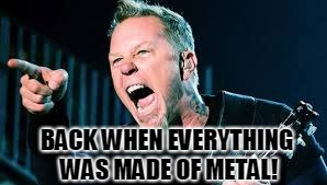 James Hetfield | BACK WHEN EVERYTHING WAS MADE OF METAL! | image tagged in james hetfield | made w/ Imgflip meme maker