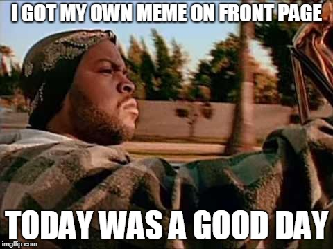 Today Was A Good Day | I GOT MY OWN MEME ON FRONT PAGE TODAY WAS A GOOD DAY | image tagged in memes,today was a good day | made w/ Imgflip meme maker