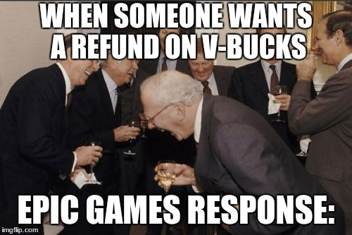 Laughing Men In Suits Meme | WHEN SOMEONE WANTS A REFUND ON V-BUCKS EPIC GAMES RESPONSE: | image tagged in memes,laughing men in suits | made w/ Imgflip meme maker