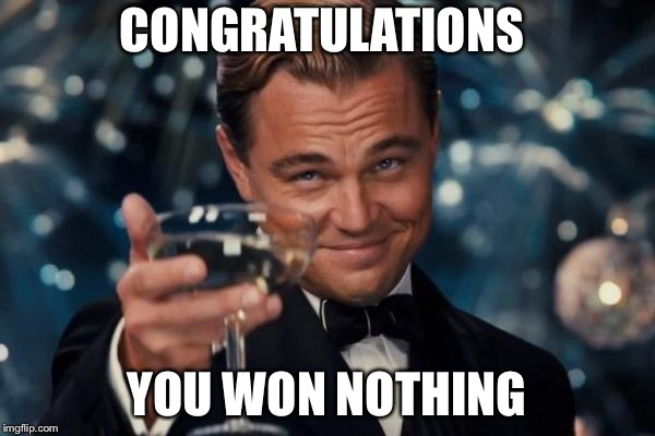 Leonardo Dicaprio Cheers Meme |  CONGRATULATIONS; YOU WON NOTHING | image tagged in memes | made w/ Imgflip meme maker