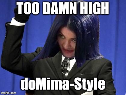 Too Damn High Mima | TOO DAMN HIGH doMima-Style | image tagged in too damn high mima | made w/ Imgflip meme maker