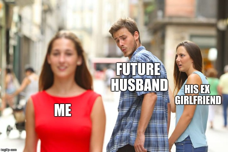 Distracted Boyfriend Meme | ME FUTURE HUSBAND HIS EX GIRLFRIEND | image tagged in memes,distracted boyfriend | made w/ Imgflip meme maker