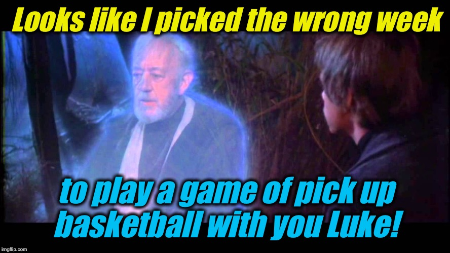 Looks like I picked the wrong week to play a game of pick up basketball with you Luke! | made w/ Imgflip meme maker
