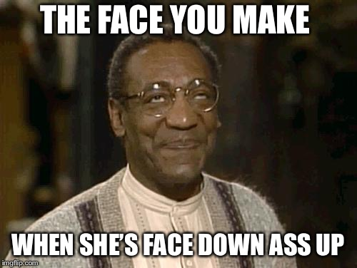 THE FACE YOU MAKE WHEN SHE'S FACE DOWN ASS UP | image tagged in bill cosby,funny,memes,trump bill signing | made w/ Imgflip meme maker