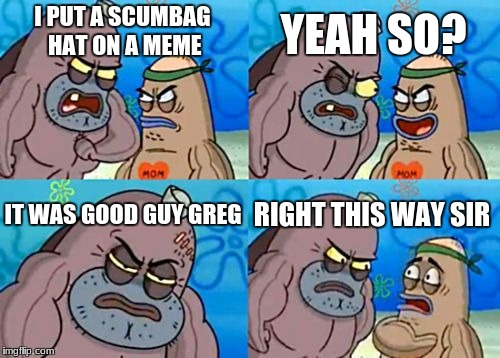 How Tough Are You Meme | I PUT A SCUMBAG HAT ON A MEME YEAH SO? IT WAS GOOD GUY GREG RIGHT THIS WAY SIR | image tagged in memes,how tough are you | made w/ Imgflip meme maker