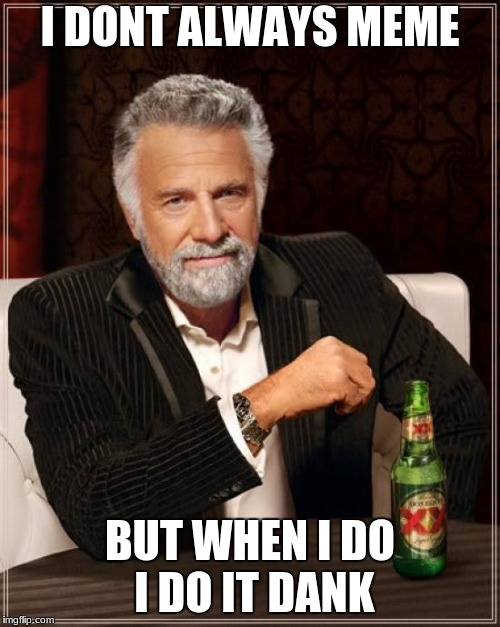 The Most Interesting Man In The World Meme | I DONT ALWAYS MEME BUT WHEN I DO I DO IT DANK | image tagged in memes,the most interesting man in the world | made w/ Imgflip meme maker