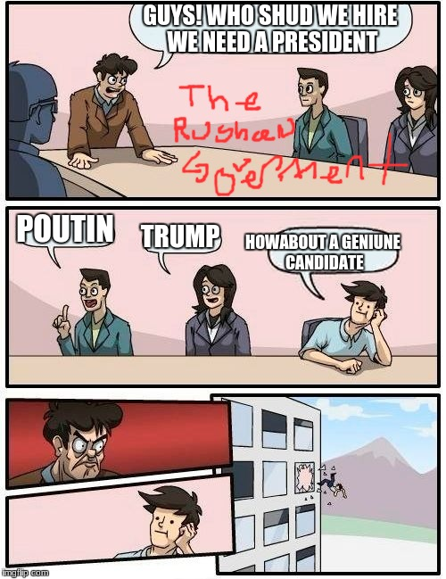 Boardroom Meeting Suggestion Meme | GUYS! WHO SHUD WE HIRE WE NEED A PRESIDENT POUTIN TRUMP HOWABOUT A GENIUNE CANDIDATE | image tagged in memes,boardroom meeting suggestion | made w/ Imgflip meme maker