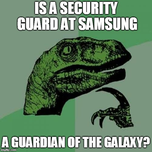 Philosoraptor Meme | IS A SECURITY GUARD AT SAMSUNG A GUARDIAN OF THE GALAXY? | image tagged in memes,philosoraptor | made w/ Imgflip meme maker