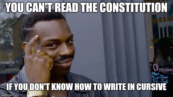 Roll Safe Think About It Meme | YOU CAN'T READ THE CONSTITUTION IF YOU DON'T KNOW HOW TO WRITE IN CURSIVE | image tagged in memes,roll safe think about it | made w/ Imgflip meme maker