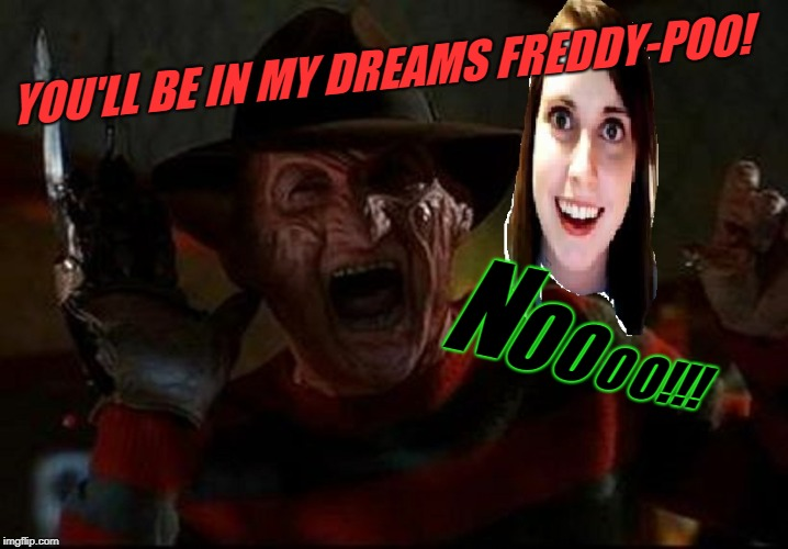 Inspired by Beckett437! Some of the best ideas are contagious! | YOU'LL BE IN MY DREAMS FREDDY-POO! N O O O O!!! | image tagged in freddy krueger,beckett437,nixieknox,overly attached girlfriend,memes,freddy's nightmare | made w/ Imgflip meme maker