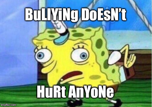 Mocking Spongebob Meme | BuLlYiNg DoEsN't HuRt AnYoNe | image tagged in memes,mocking spongebob | made w/ Imgflip meme maker