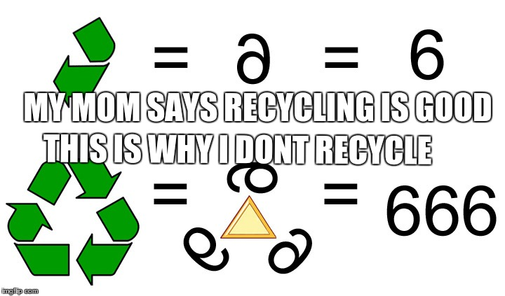 i am sacred | MY MOM SAYS RECYCLING IS GOOD THIS IS WHY I DONT RECYCLE | image tagged in funny memes | made w/ Imgflip meme maker