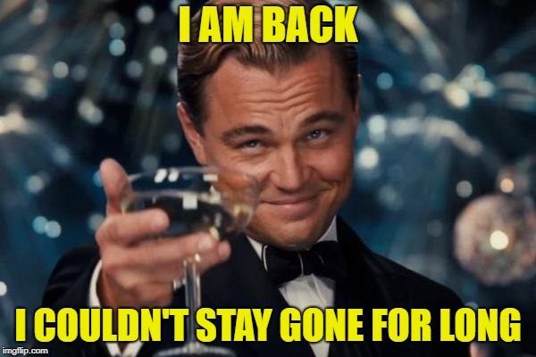 I'm back |  I AM BACK; I COULDN'T STAY GONE FOR LONG | image tagged in memes,leonardo dicaprio cheers,coffeemaster,im back | made w/ Imgflip meme maker