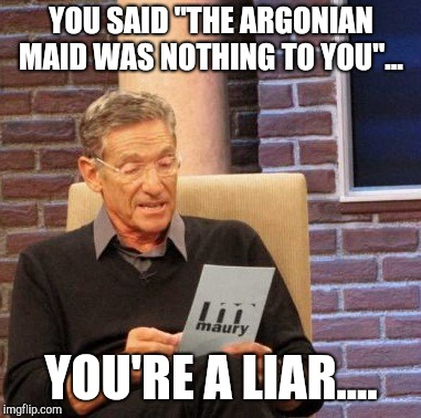 "Maury Lie Detector Meme | YOU SAID ""THE ARGONIAN MAID WAS NOTHING TO YOU""... YOU'RE A LIAR.... 