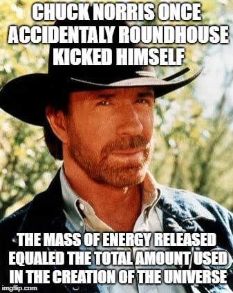Chuck Norris Meme | CHUCK NORRIS ONCE ACCIDENTALY ROUNDHOUSE KICKED HIMSELF THE MASS OF ENERGY RELEASED EQUALED THE TOTAL AMOUNT USED IN THE CREATION OF THE UNI | image tagged in memes,chuck norris | made w/ Imgflip meme maker