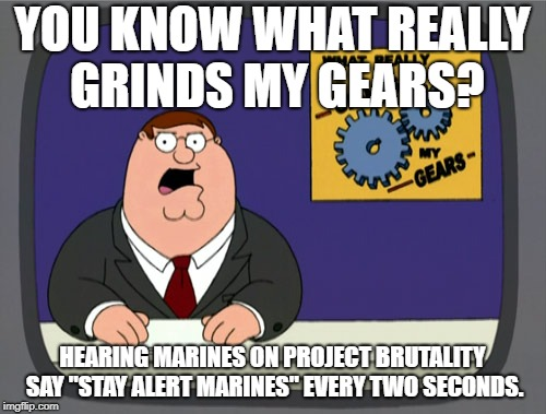 "Peter Griffin News Meme | YOU KNOW WHAT REALLY GRINDS MY GEARS? HEARING MARINES ON PROJECT BRUTALITY SAY ""STAY ALERT MARINES"" EVERY TWO SECONDS. 
