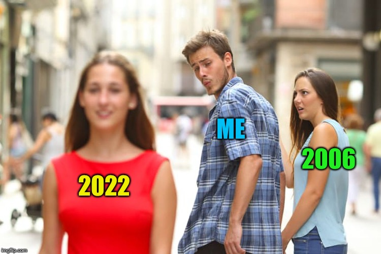 Distracted Boyfriend Meme | 2022 ME 2006 | image tagged in memes,distracted boyfriend | made w/ Imgflip meme maker