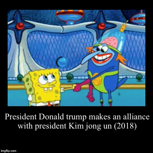 President Donald trump makes an alliance with president Kim jong un (2018) | | image tagged in funny,demotivationals | made w/ Imgflip demotivational maker