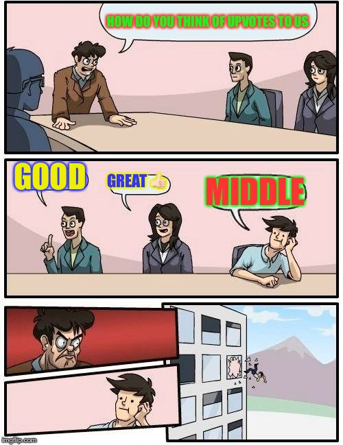 Boardroom Meeting Suggestion Meme | HOW DO YOU THINK OF UPVOTES TO US GOOD GREAT  | image tagged in memes,boardroom meeting suggestion | made w/ Imgflip meme maker