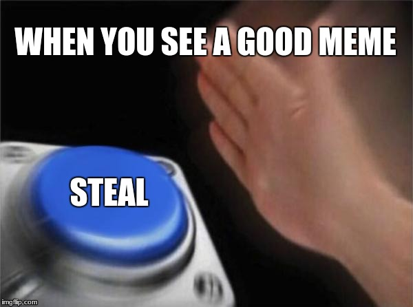 Blank Nut Button Meme | WHEN YOU SEE A GOOD MEME STEAL | image tagged in memes,blank nut button | made w/ Imgflip meme maker