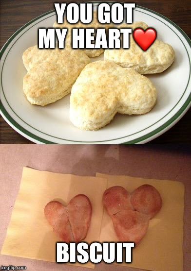 Pinterest Heart Biscuits | YOU GOT MY HEART❤️ BISCUIT | image tagged in pinterest heart biscuits | made w/ Imgflip meme maker