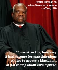 "Justice Thomas on Democrats | Justice Thomas on white Democratic senate staffers, 1989 ""I was struck by how easy it had become for sanctimonious whites to accuse a black  