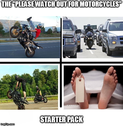 "Crotch rocket idiots be like.... | THE ""PLEASE WATCH OUT FOR MOTORCYCLES"" STARTER PACK 
