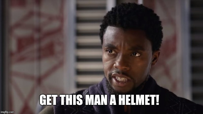 Black Panther : Get this man a helmet!   | GET THIS MAN A HELMET! | image tagged in black panther  get this man,black panther,wakanda,t'challa,marvel | made w/ Imgflip meme maker