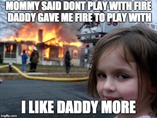 Disaster Girl Meme | MOMMY SAID DONT PLAY WITH FIRE DADDY GAVE ME FIRE TO PLAY WITH I LIKE DADDY MORE | image tagged in memes,disaster girl | made w/ Imgflip meme maker