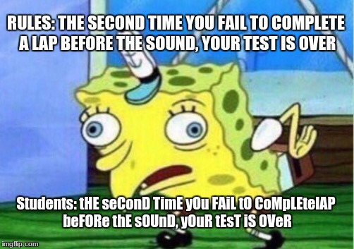 The fitness gram pacer test is a multistage dishonesty capacity test... |  RULES: THE SECOND TIME YOU FAIL TO COMPLETE A LAP BEFORE THE SOUND, YOUR TEST IS OVER; Students: tHE seConD TimE yOu FAiL tO CoMpLEtelAP beFORe thE sOUnD, yOuR tEsT iS OVeR | image tagged in memes,mocking spongebob,pe,high school,pacer test | made w/ Imgflip meme maker