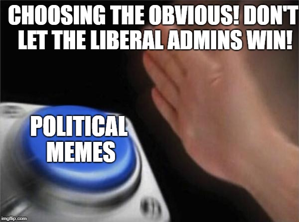 Blank Nut Button Meme | CHOOSING THE OBVIOUS! DON'T LET THE LIBERAL ADMINS WIN! POLITICAL MEMES | image tagged in memes,blank nut button | made w/ Imgflip meme maker